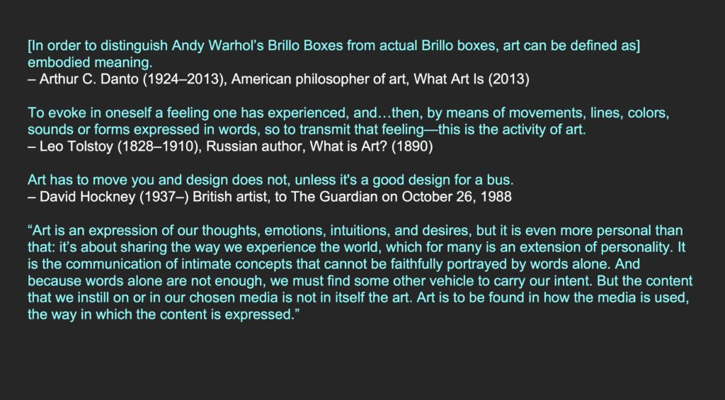 """[In order to distinguish Andy Warhol's Brillo Boxes from actual Brillo boxes, art can be defined as] embodied meaning. – Arthur C. Danto (1924–2013), American philosopher of art, What Art Is (2013) To evoke in oneself a feeling one has experienced, and…then, by means of movements, lines, colors, sounds or forms expressed in words, so to transmit that feeling—this is the activity of art. – Leo Tolstoy (1828–1910), Russian author, What is Art? (1890) Art has to move you and design does not, unless it's a good design for a bus. – David Hockney (1937–) British artist, to The Guardian on October 26, 1988 """"Art is an expression of our thoughts, emotions, intuitions, and desires, but it is even more personal than that: it's about sharing the way we experience the world, which for many is an extension of personality. It is the communication of intimate concepts that cannot be faithfully portrayed by words alone. And because words alone are not enough, we must find some other vehicle to carry our intent. But the content that we instill on or in our chosen media is not in itself the art. Art is to be found in how the media is used, the way in which the content is expressed."""""""